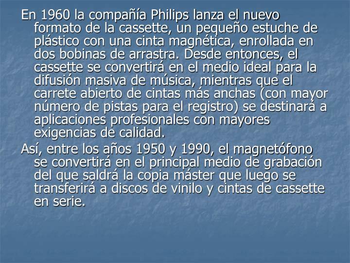 En 1960 la compañía Philips lanza el nuevo formato de la cassette, un pequeño estuche de plástico con una cinta magnética, enrollada en dos bobinas de arrastra. Desde entonces, el cassette se convertirá en el medio ideal para la difusión masiva de música, mientras que el carrete abierto de cintas más anchas (con mayor número de pistas para el registro) se destinará a aplicaciones profesionales con mayores exigencias de calidad.