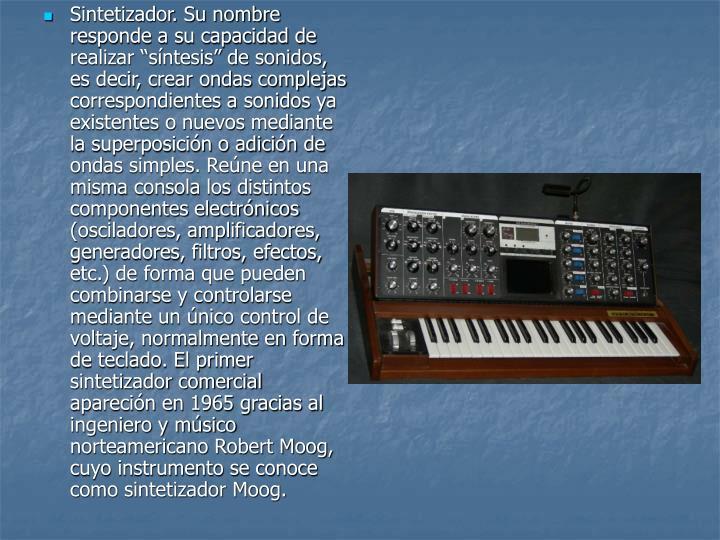 """Sintetizador. Su nombre responde a su capacidad de realizar """"síntesis"""" de sonidos, es decir, crear ondas complejas correspondientes a sonidos ya existentes o nuevos mediante la superposición o adición de ondas simples. Reúne en una misma consola los distintos componentes electrónicos (osciladores, amplificadores, generadores, filtros, efectos, etc.) de forma que pueden combinarse y controlarse mediante un único control de voltaje, normalmente en forma de teclado. El primer sintetizador comercial apareción en 1965 gracias al ingeniero y músico norteamericano Robert Moog, cuyo instrumento se conoce como sintetizador Moog."""