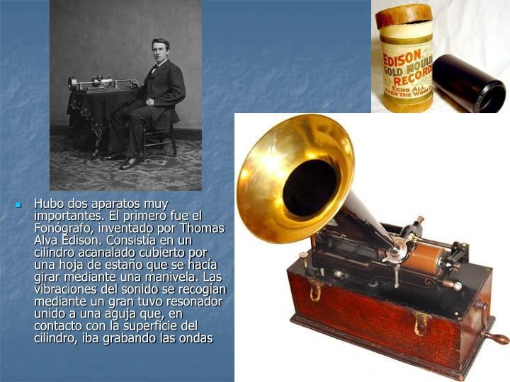Hubo dos aparatos muy importantes. El primero fue el Fonógrafo, inventado por Thomas Alva Edison. Consistía en un cilindro acanalado cubierto por una hoja de estaño que se hacía girar mediante una manivela. Las vibraciones del sonido se recogían mediante un gran tuvo resonador unido a una aguja que, en contacto con la superficie del cilindro, iba grabando las ondas