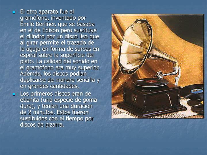 El otro aparato fue el gramófono, inventado por Emile Berliner, que se basaba en el de Edison pero sustituye el cilindro por un disco liso que al girar permite el trazado de la aguja en forma de surcos en espiral sobre la superficie del plato. La calidad del sonido en el gramófono era muy superior. Además, los discos podían duplicarse de manera sencilla y en grandes cantidades.