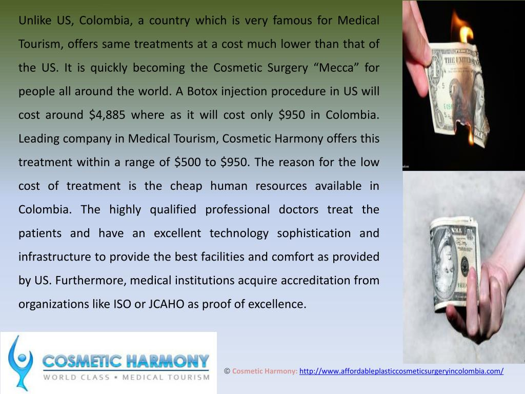 "Unlike US, Colombia, a country which is very famous for Medical Tourism, offers same treatments at a cost much lower than that of the US. It is quickly becoming the Cosmetic Surgery ""Mecca"" for people all around the world. A Botox injection procedure in US will cost around $4,885 where as it will cost only $950 in Colombia. Leading company in Medical Tourism, Cosmetic Harmony offers this treatment within a range of $500 to $950. The reason for the low cost of treatment is the cheap human resources available in Colombia. The highly qualified professional doctors treat the patients and have an excellent technology sophistication and infrastructure to provide the best facilities and comfort as provided by US. Furthermore, medical institutions acquire accreditation from organizations like ISO or JCAHO as proof of excellence."