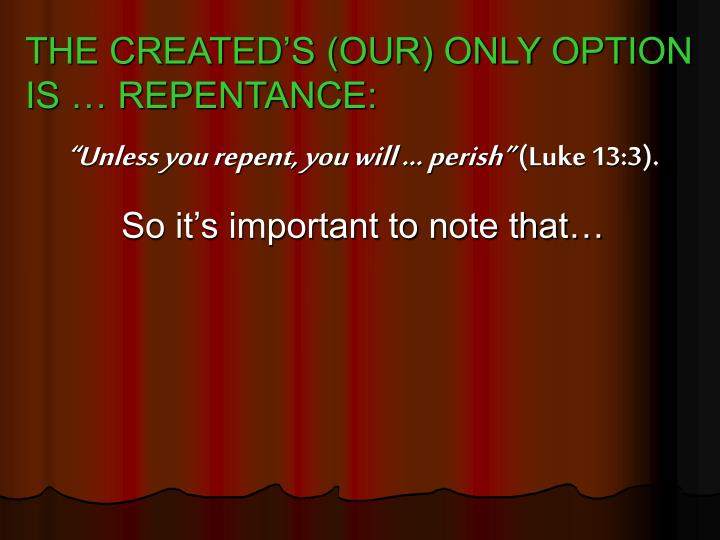 THE CREATED'S (OUR) ONLY OPTION IS … REPENTANCE: