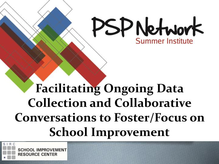 Facilitating Ongoing Data Collection and Collaborative Conversations to Foster/Focus on School Impro...