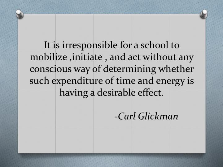 It is irresponsible for a school to mobilize ,initiate , and act without any conscious way of determining whether such expenditure of time and energy is having a desirable effect.