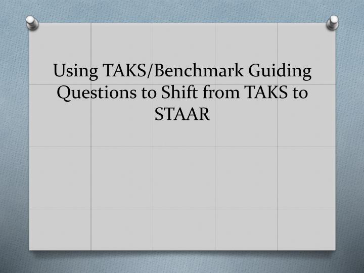 Using TAKS/Benchmark Guiding Questions to Shift from TAKS to STAAR
