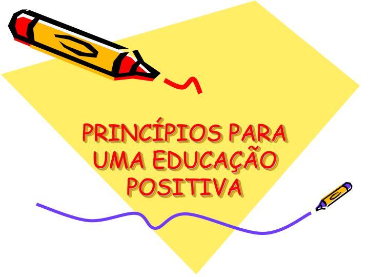 PRINCÍPIOS PARA UMA EDUCAÇÃO POSITIVA