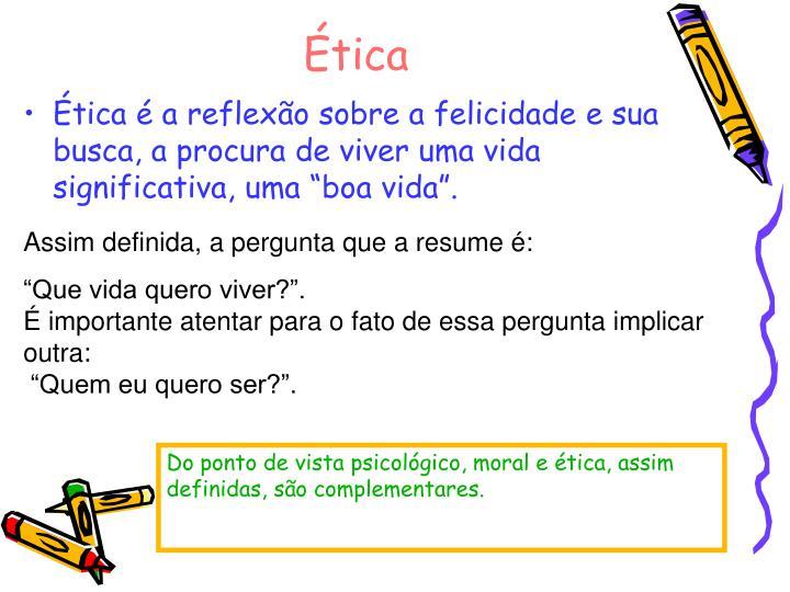 """Ética é a reflexão sobre a felicidade e sua busca, a procura de viver uma vida significativa, uma """"boa vida""""."""