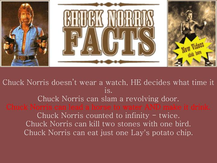 Chuck Norris doesn't wear a watch, HE decides what time it is.
