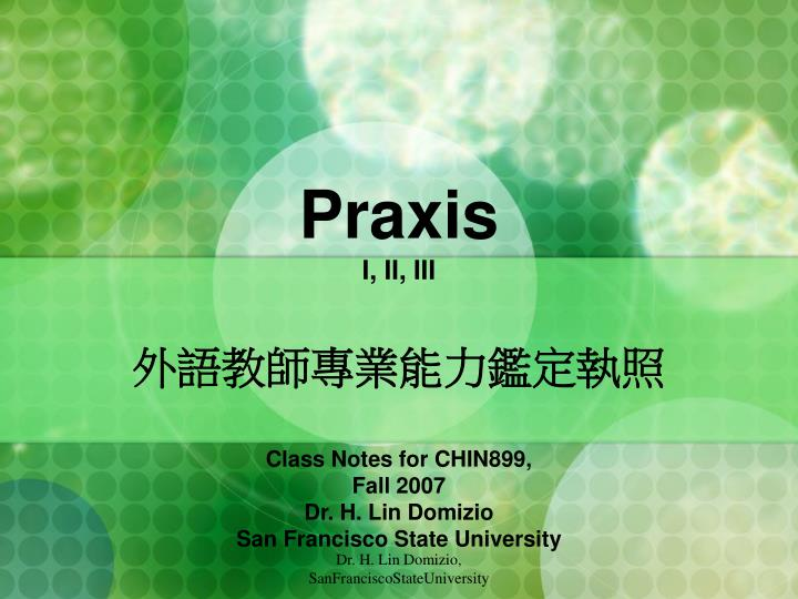 Praxis i ii iii class notes for chin899 fall 2007 dr h lin domizio san francisco state university