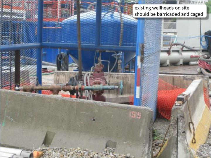 existing wellheads on site should be barricaded and caged