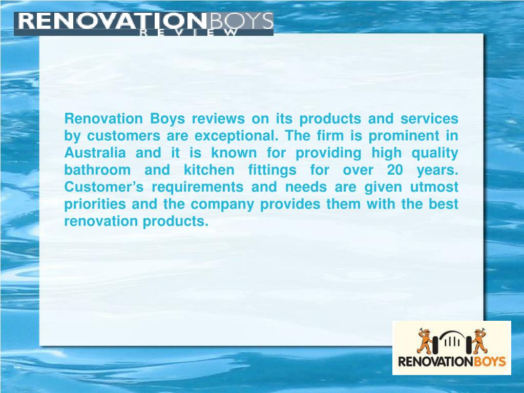 Renovation Boys reviews on its products and services by customers are exceptional. The firm is prominent in Australia and it is known for providing high quality bathroom and kitchen fittings for over 20 years. Customer's requirements and needs are given utmost priorities and the company provides them with the best renovation products.