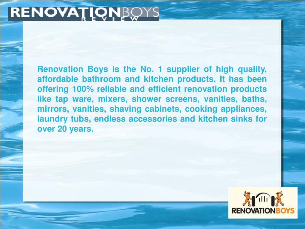 Renovation Boys is the No. 1 supplier of high quality, affordable bathroom and kitchen products. It has been offering 100% reliable and efficient renovation products like tap ware, mixers, shower screens, vanities, baths, mirrors, vanities, shaving cabinets, cooking appliances, laundry tubs, endless accessories and kitchen sinks for over 20 years.