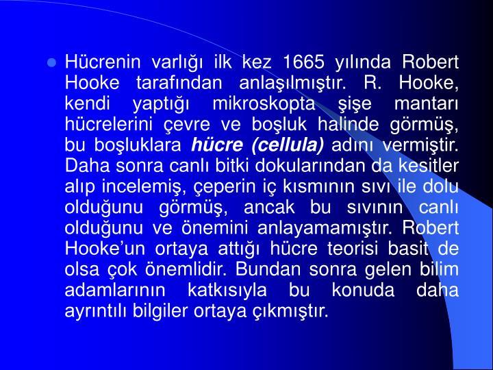 Hücrenin varlığı ilk kez 1665 yılında Robert Hooke tarafından anlaşılmıştır. R. Hooke, kendi yaptığı mikroskopta şişe mantarı hücrelerini çevre ve boşluk halinde görmüş, bu boşluklara