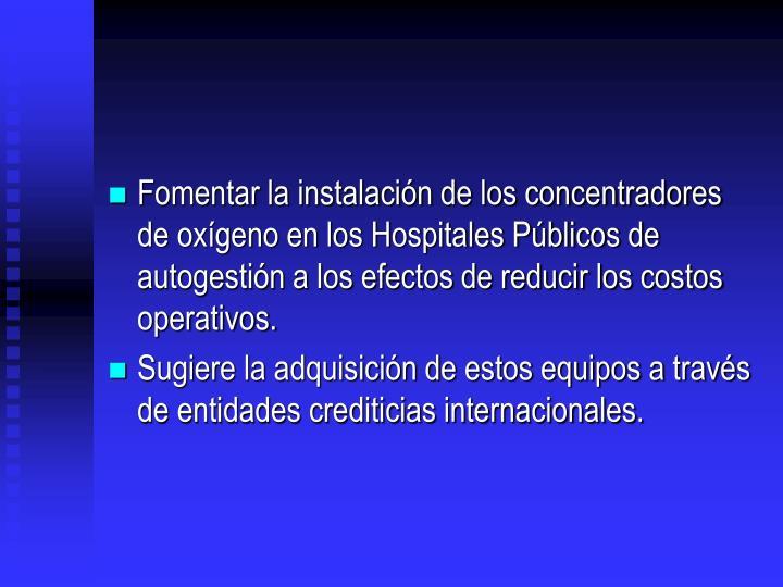 Fomentar la instalacin de los concentradores de oxgeno en los Hospitales Pblicos de autogestin a los efectos de reducir los costos operativos.