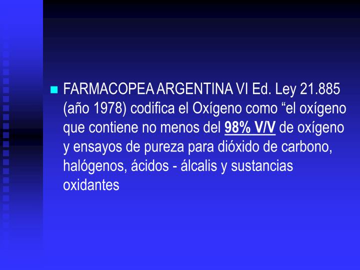 FARMACOPEA ARGENTINA VI Ed. Ley 21.885 (ao 1978) codifica el Oxgeno como el oxgeno que contiene no menos del