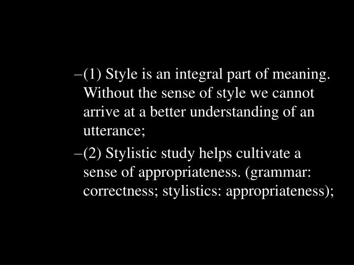 (1) Style is an integral part of meaning. Without the sense of style we cannot arrive at a better un...