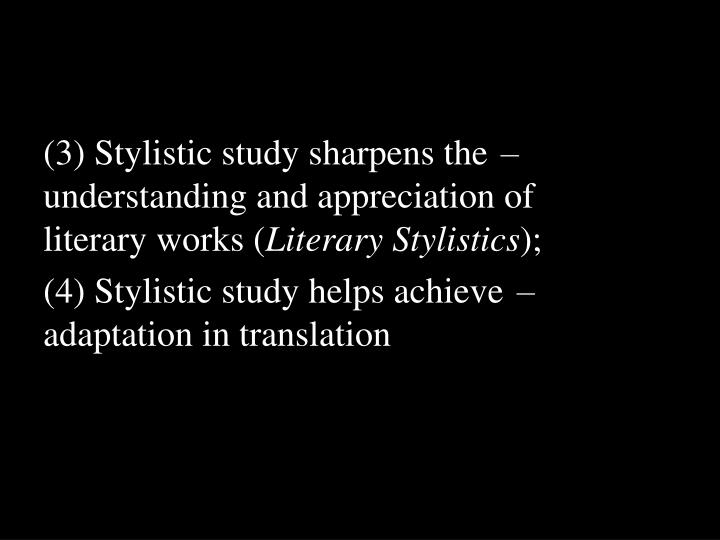 (3) Stylistic study sharpens the understanding and appreciation of literary works (