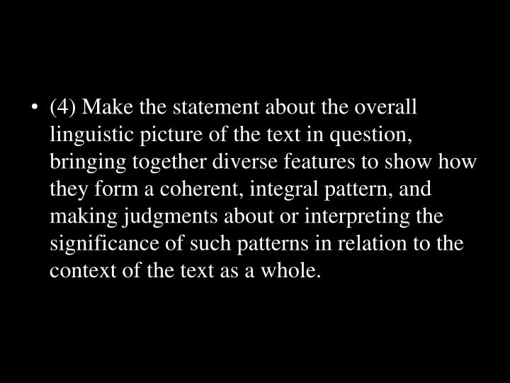 (4) Make the statement about the overall linguistic picture of the text in question, bringing together diverse features to show how they form a coherent, integral pattern, and making judgments about or interpreting the significance of such patterns in relation to the context of the text as a whole.