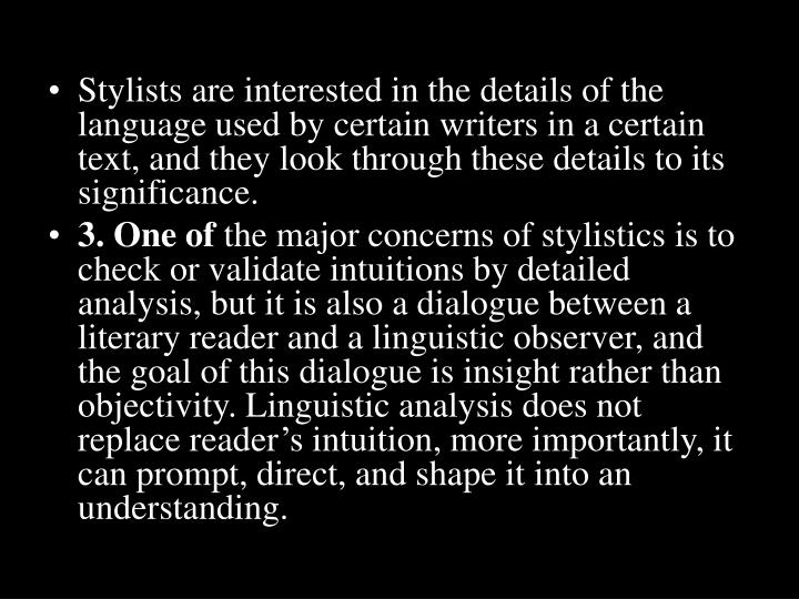 Stylists are interested in the details of the language used by certain writers in a certain text, and they look through these details to its significance.
