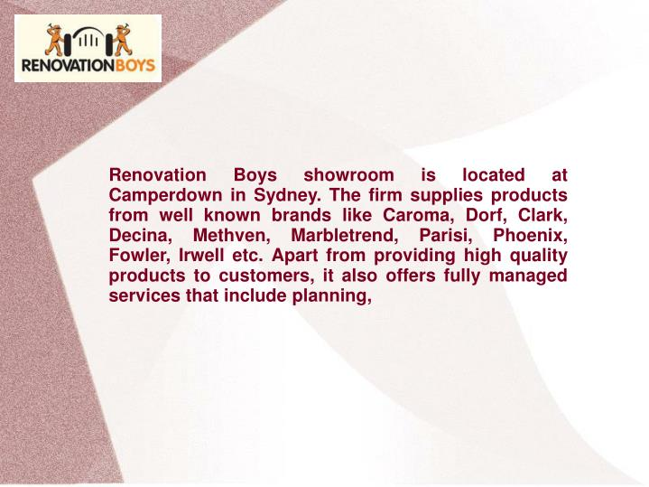 Renovation Boys showroom is located at Camperdown in Sydney. The firm supplies products from well kn...
