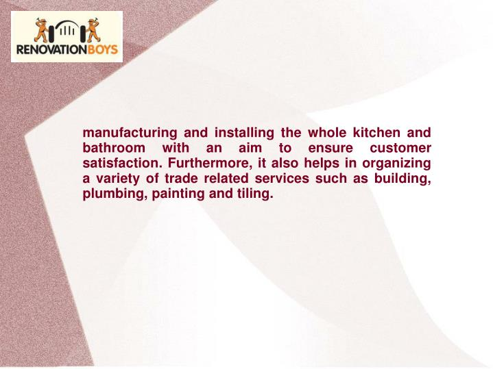 manufacturing and installing the whole kitchen and bathroom with an aim to ensure customer satisfaction. Furthermore, it also helps in organizing a variety of trade related services such as building, plumbing, painting and tiling.