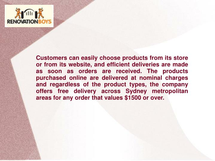 Customers can easily choose products from its store or from its website, and efficient deliveries are made as soon as orders are received. The products purchased online are delivered at nominal charges and regardless of the product types, the company offers free delivery across Sydney metropolitan areas for any order that values $1500 or over.