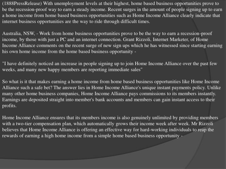 (1888PressRelease) With unemployment levels at their highest, home based business opportunities prove to be the recession-proof way to earn a steady income. Recent surges in the amount of people signing up to earn a home income from home based business opportunities such as Home Income Alliance clearly indicate that internet business opportunities are the way to ride through difficult times.