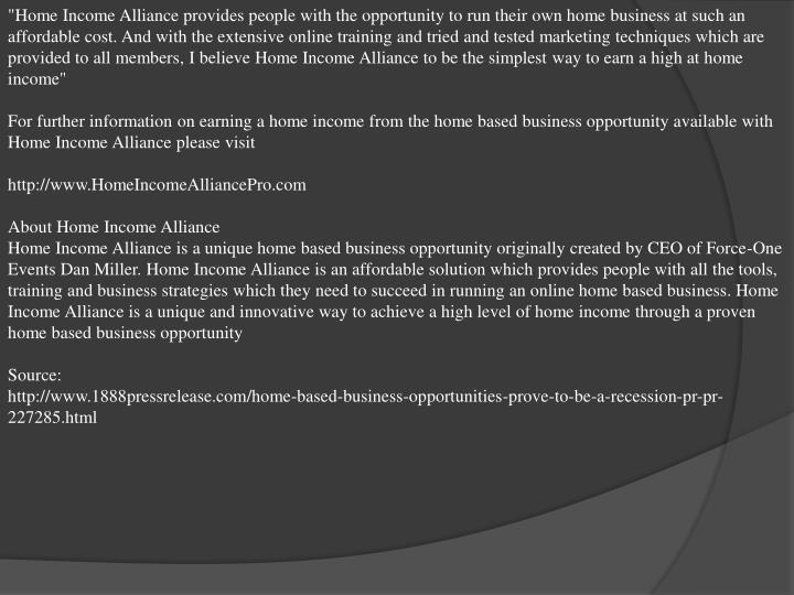 """""""Home Income Alliance provides people with the opportunity to run their own home business at such an affordable cost. And with the extensive online training and tried and tested marketing techniques which are provided to all members, I believe Home Income Alliance to be the simplest way to earn a high at home income"""""""