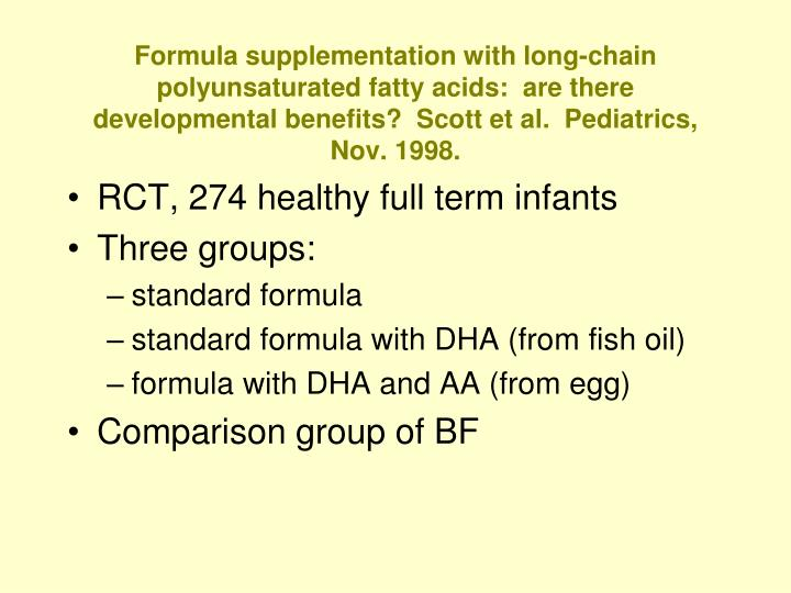 Formula supplementation with long-chain polyunsaturated fatty acids:  are there developmental benefits?  Scott et al.  Pediatrics, Nov. 1998.