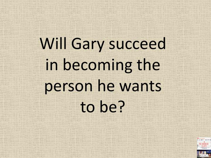 Will Gary succeed in becoming the person he wants to be?