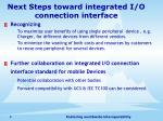 next steps toward integrated i o connection interface