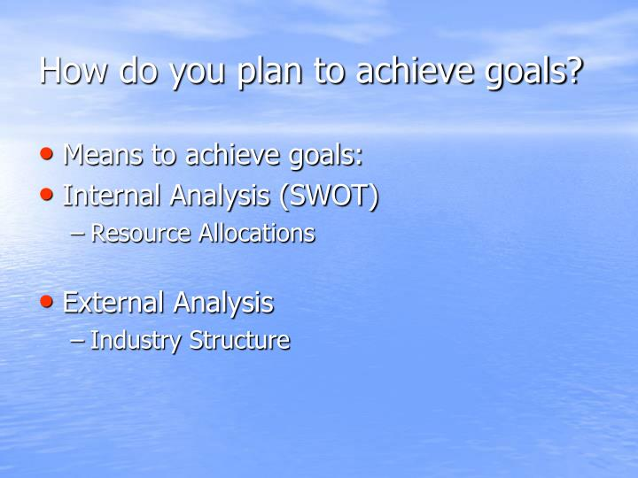 How do you plan to achieve goals?