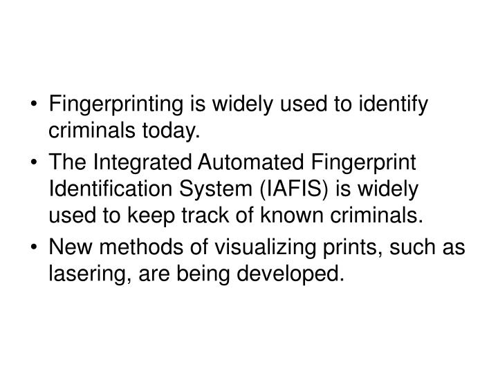 Fingerprinting is widely used to identify criminals today.