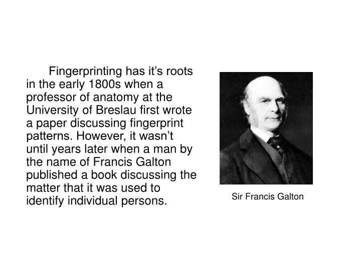Fingerprinting has it's roots in the early 1800s when a professor of anatomy at the University of Breslau first wrote a paper discussing fingerprint patterns. However, it wasn't until years later when a man by the name of Francis Galton published a book discussing the matter that it was used to identify individual persons.