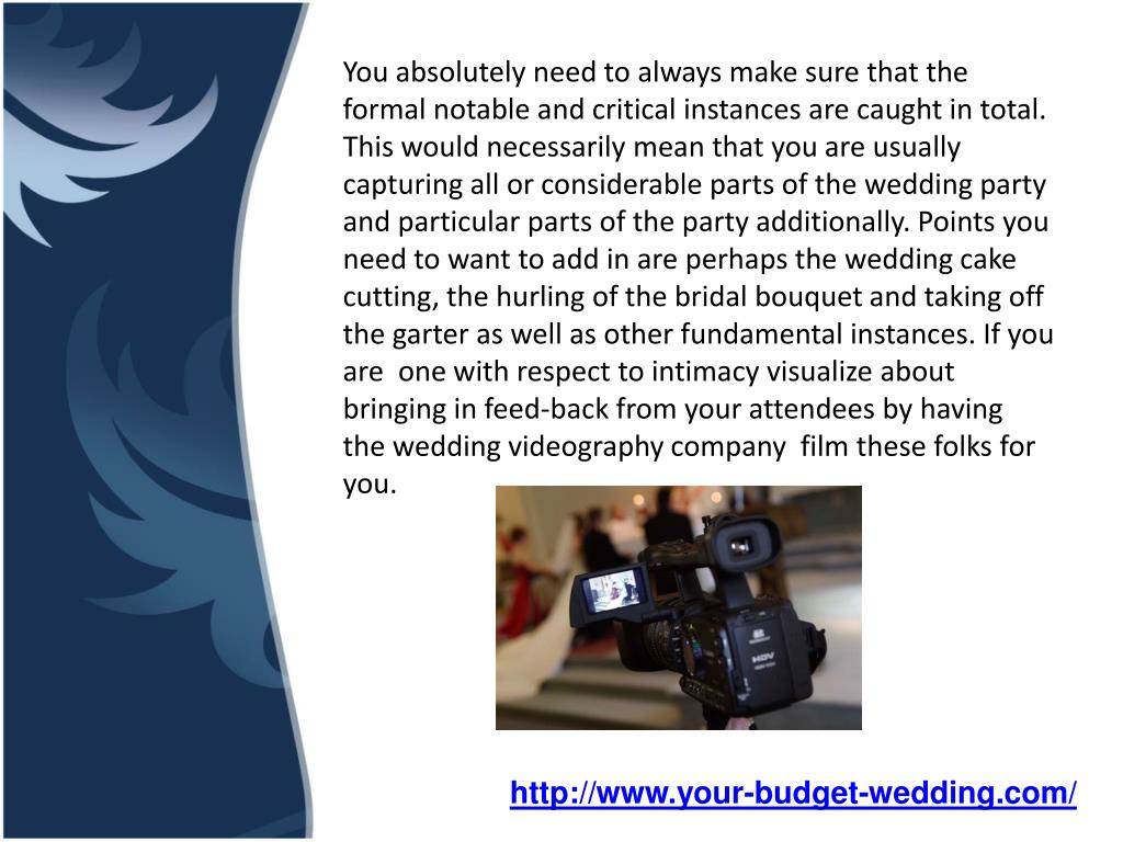 You absolutely need to always make sure that the formal notable and critical instances are caught in total. This would necessarily mean that you are usually capturing all or considerable parts of the wedding party and particular parts of the party additionally. Points you need to want to add in are perhaps the wedding cake cutting, the hurling of the bridal bouquet and taking off the garter as well as other fundamental instances. If you are one with respect to intimacy visualize about bringing in feed-back from your attendees by having thewedding videography company film these folks for you.
