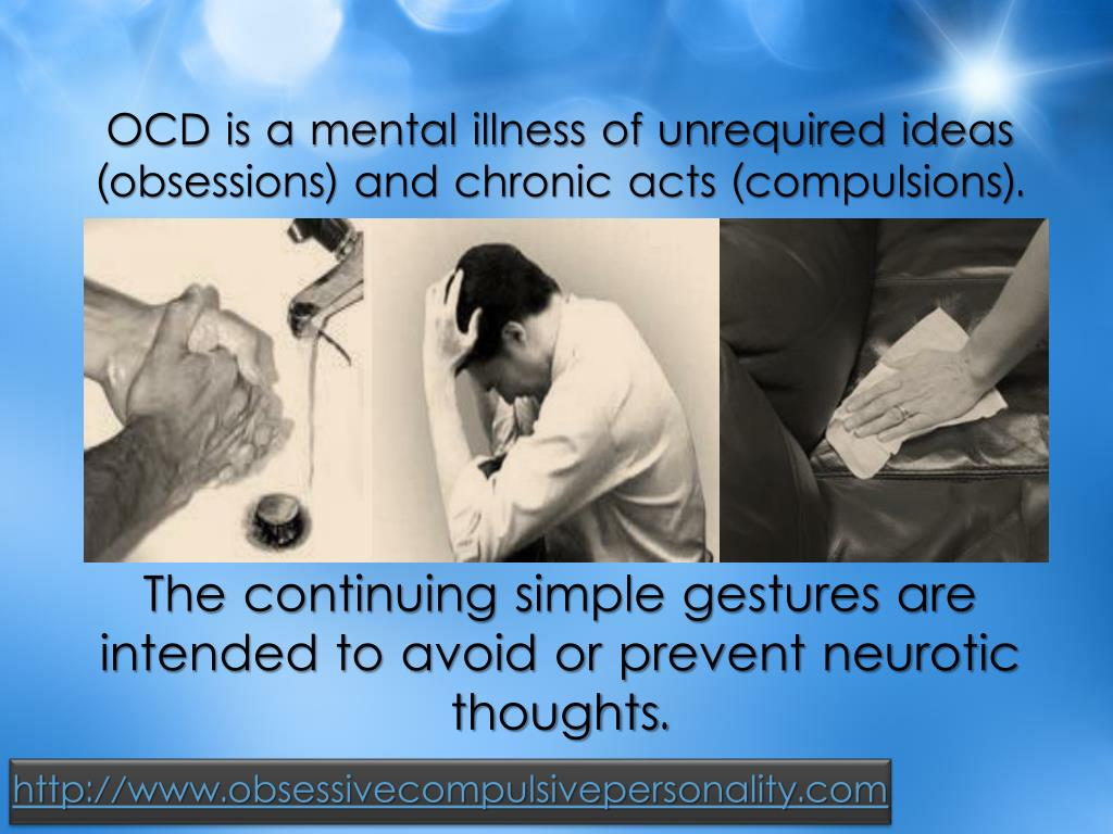 OCD is a mental illness of unrequired ideas (obsessions) and chronic acts (compulsions).