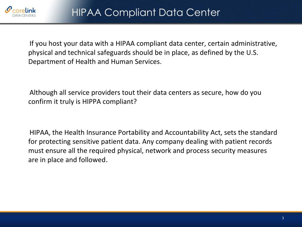 If you host your data with a HIPAA compliant data center, certain administrative, physical and technical safeguards should be in place, as defined by the U.S. Department of Health and Human Services.