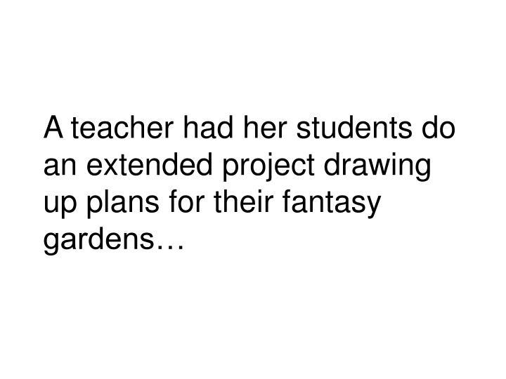 A teacher had her students do an extended project drawing up plans for their fantasy gardens…