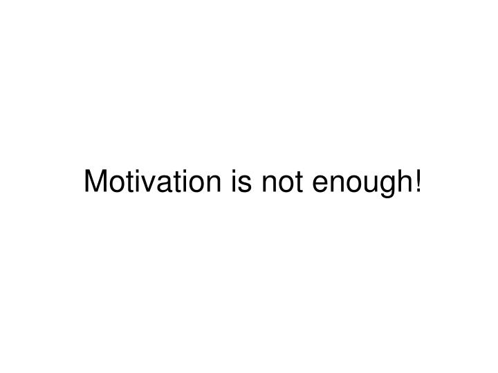 Motivation is not enough!