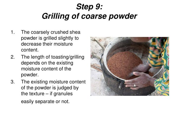 The coarsely crushed shea powder is grilled slightly to decrease their moisture content.