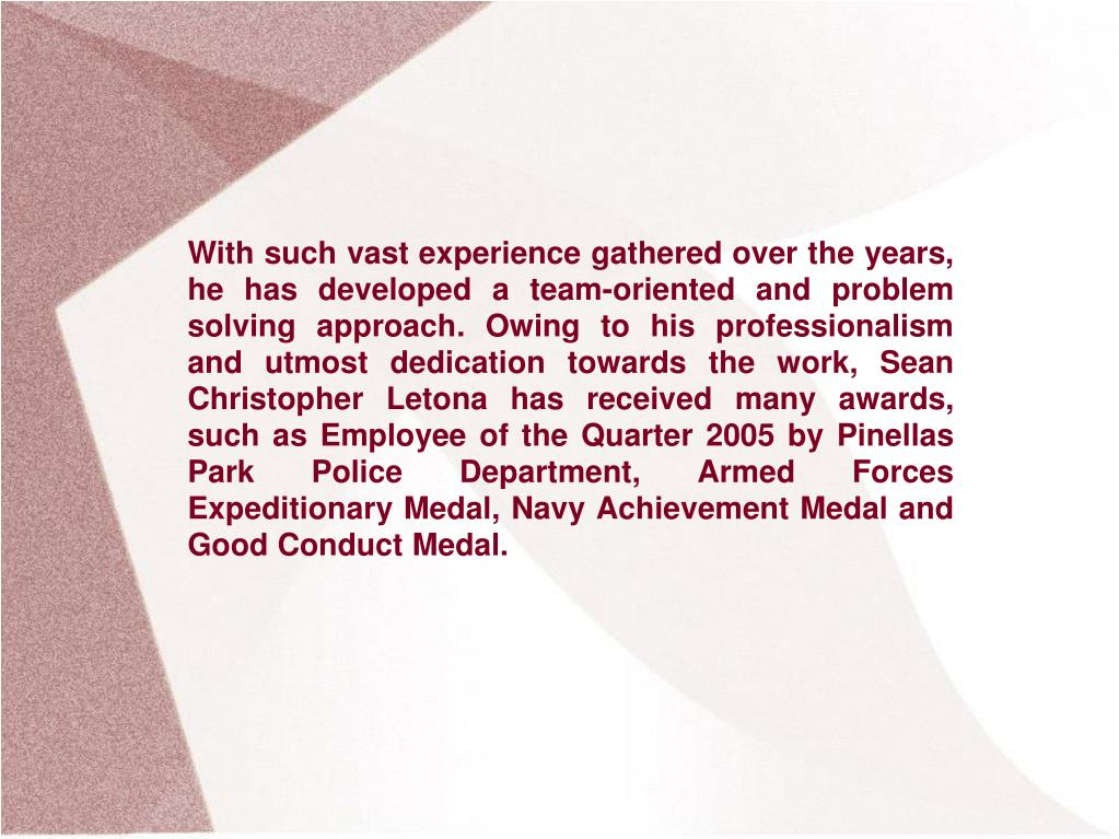With such vast experience gathered over the years, he has developed a team-oriented and problem solving approach. Owing to his professionalism and utmost dedication towards the work, Sean Christopher Letona has received many awards, such as Employee of the Quarter 2005 by Pinellas Park Police Department, Armed Forces Expeditionary Medal, Navy Achievement Medal and Good Conduct Medal.