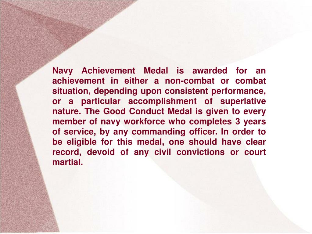 Navy Achievement Medal is awarded for an achievement in either a non-combat or combat situation, depending upon consistent performance, or a particular accomplishment of superlative nature. The Good Conduct Medal is given to every member of navy workforce who completes 3 years of service, by any commanding officer. In order to be eligible for this medal, one should have clear record, devoid of any civil convictions or court martial.