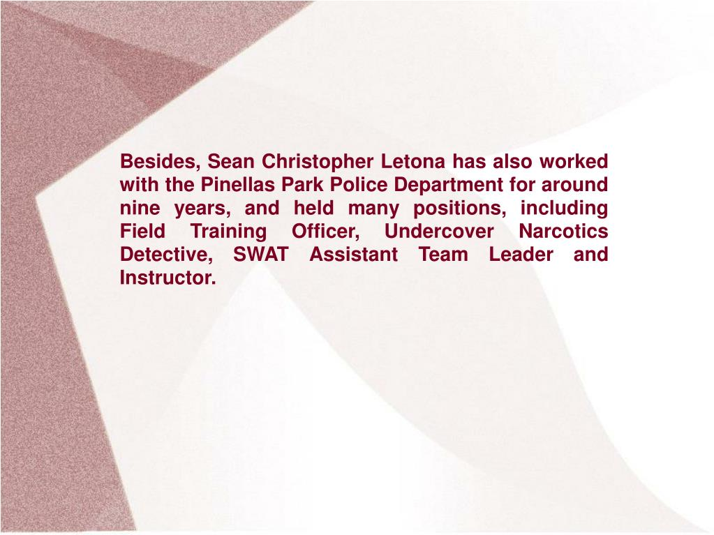 Besides, Sean Christopher Letona has also worked with the Pinellas Park Police Department for around nine years, and held many positions, including Field Training Officer, Undercover Narcotics Detective, SWAT Assistant Team Leader and Instructor.