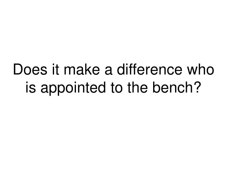 Does it make a difference who is appointed to the bench?