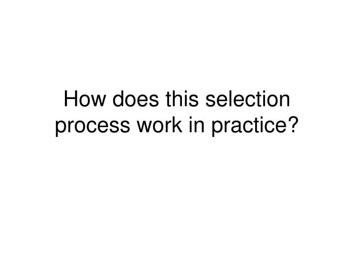How does this selection  process work in practice?