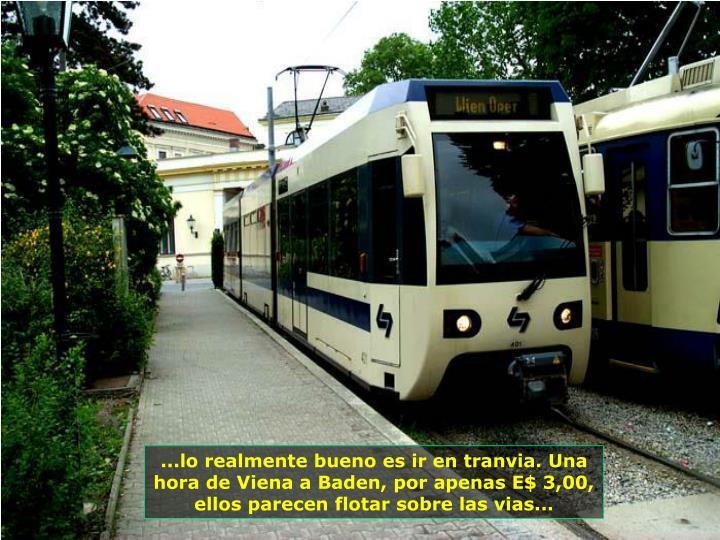 ...lo realmente bueno es ir en tranvia. Una hora de Viena a Baden, por apenas E$ 3,00, ellos parecen flotar sobre las vias...