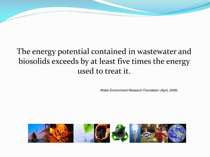 The energy potential contained in wastewater and biosolids exceeds by at least five times the energy used to treat it.