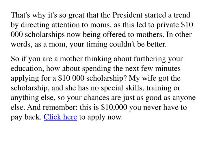 That's why it's so great that the President started a trend by directing attention to moms, as this led to private $10 000 scholarships now being offered to mothers. In other words, as a mom, your timing couldn't be better.