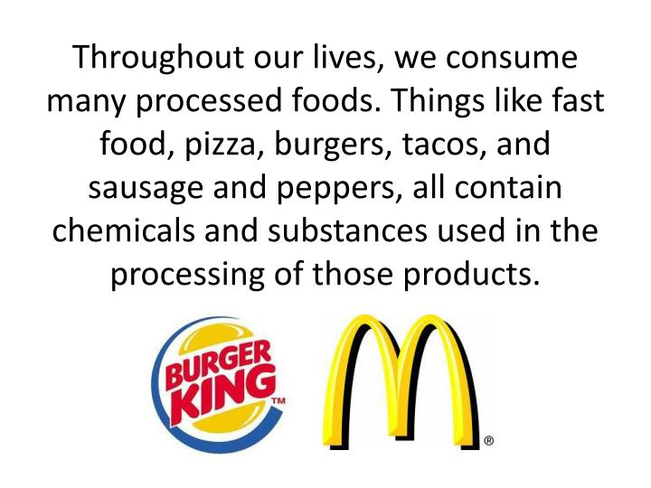 Throughout our lives, we consume many processed foods. Things like fast food, pizza, burgers, tacos, and sausage and peppers, all contain chemicals and substances used in the processing of those products.