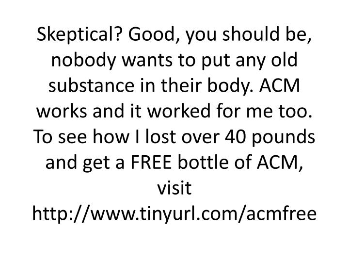 Skeptical? Good, you should be, nobody wants to put any old substance in their body. ACM works and it worked for me too.